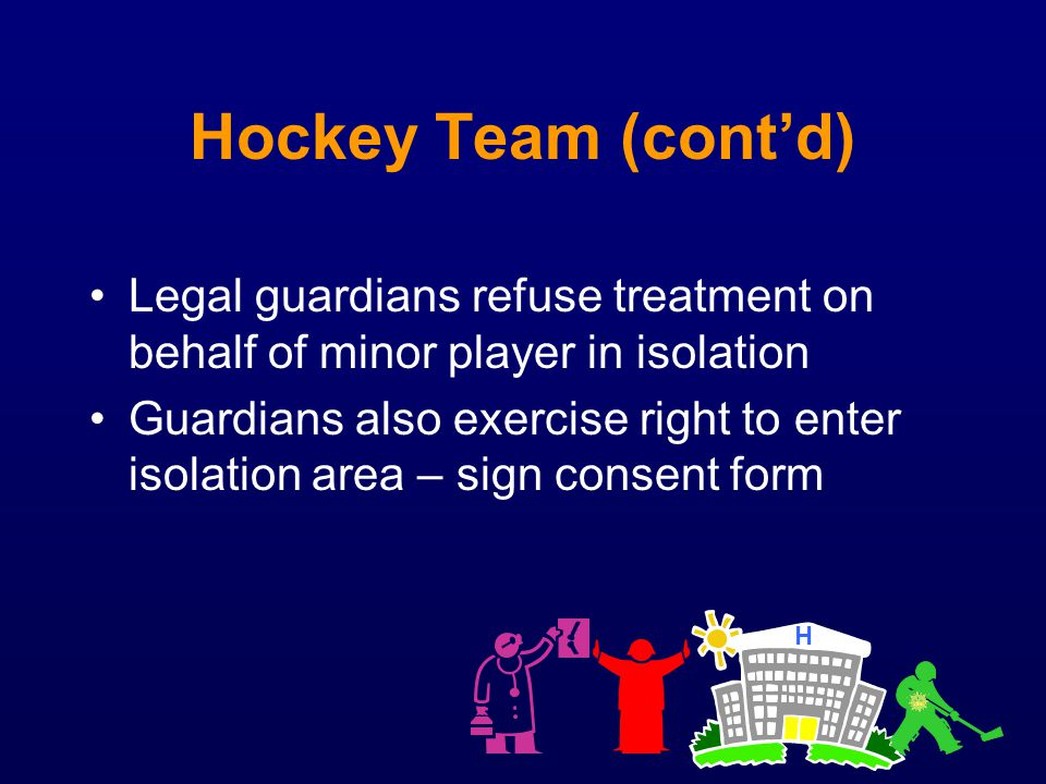 Hockey Team (cont'd) Legal guardians refuse treatment on behalf of minor player in isolation.
