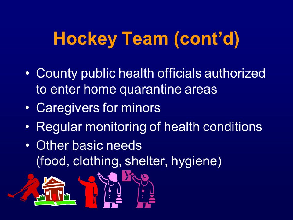 Hockey Team (cont'd) County public health officials authorized to enter home quarantine areas. Caregivers for minors.