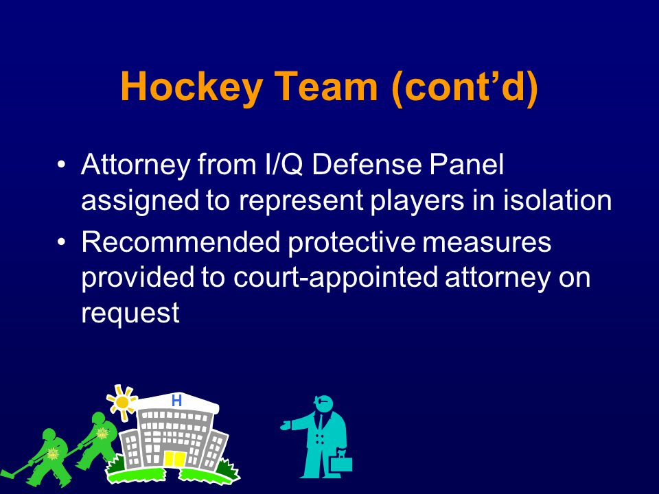 Hockey Team (cont'd) Attorney from I/Q Defense Panel assigned to represent players in isolation.