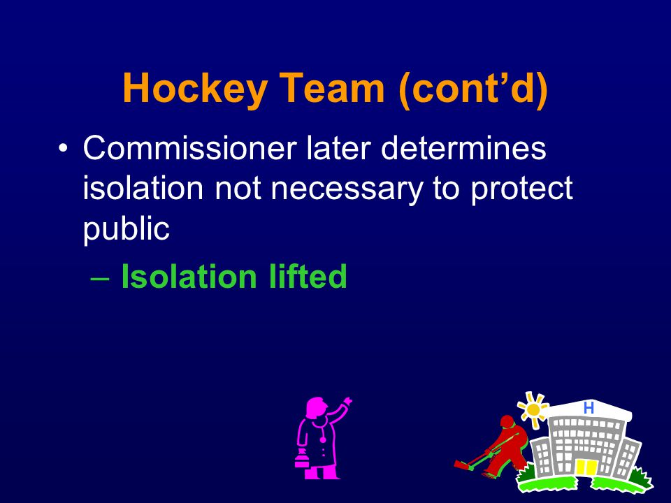 Hockey Team (cont'd) Commissioner later determines isolation not necessary to protect public. Isolation lifted.