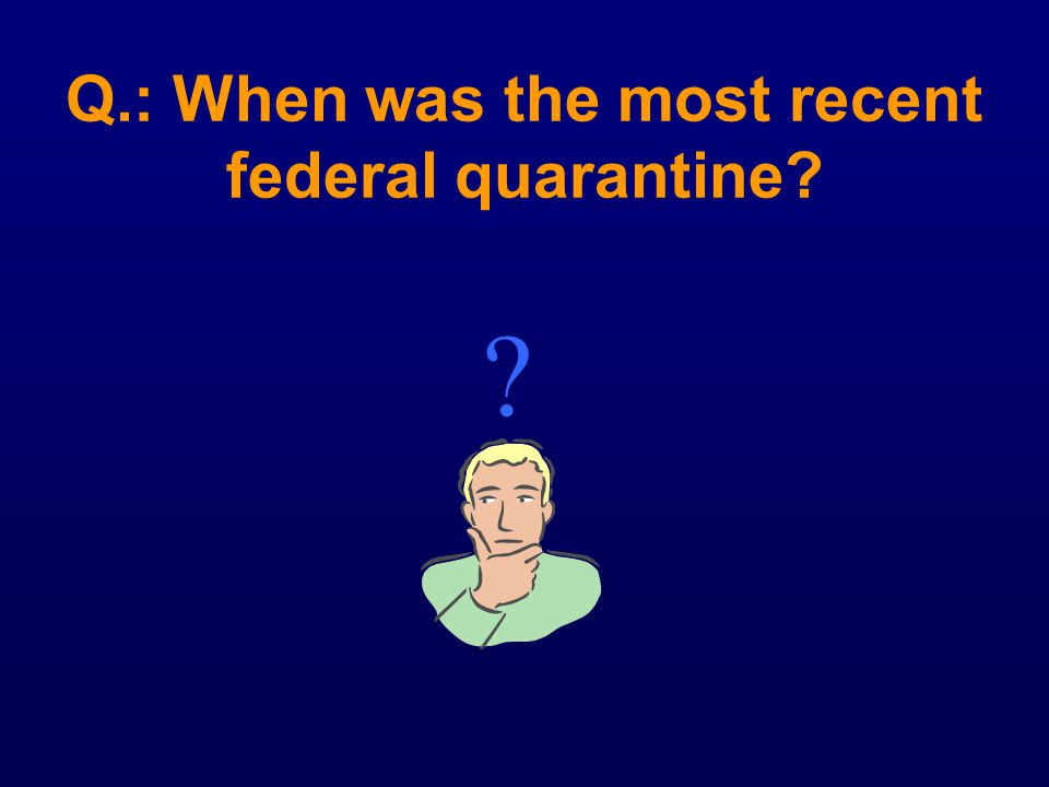 Q.: When was the most recent federal quarantine