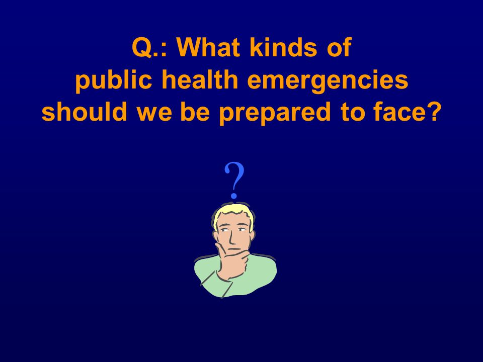 Q.: What kinds of public health emergencies should we be prepared to face