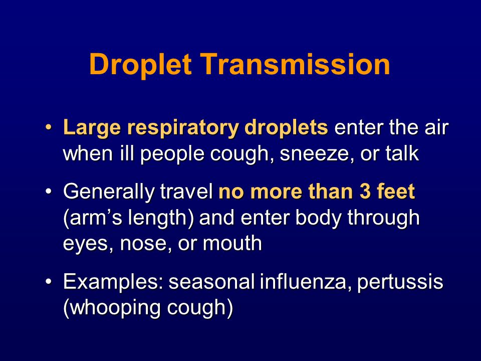 Droplet Transmission Large respiratory droplets enter the air when ill people cough, sneeze, or talk.