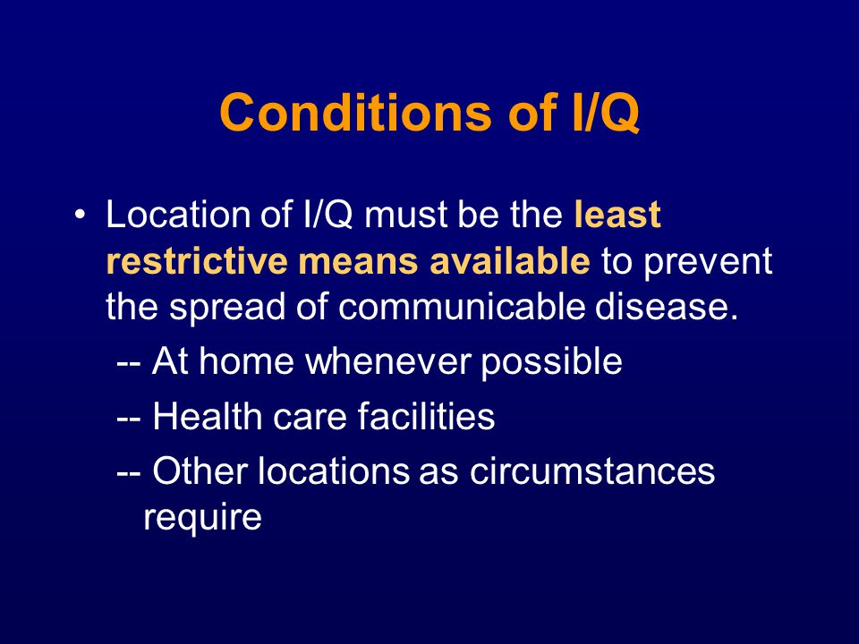 Conditions of I/Q Location of I/Q must be the least restrictive means available to prevent the spread of communicable disease.