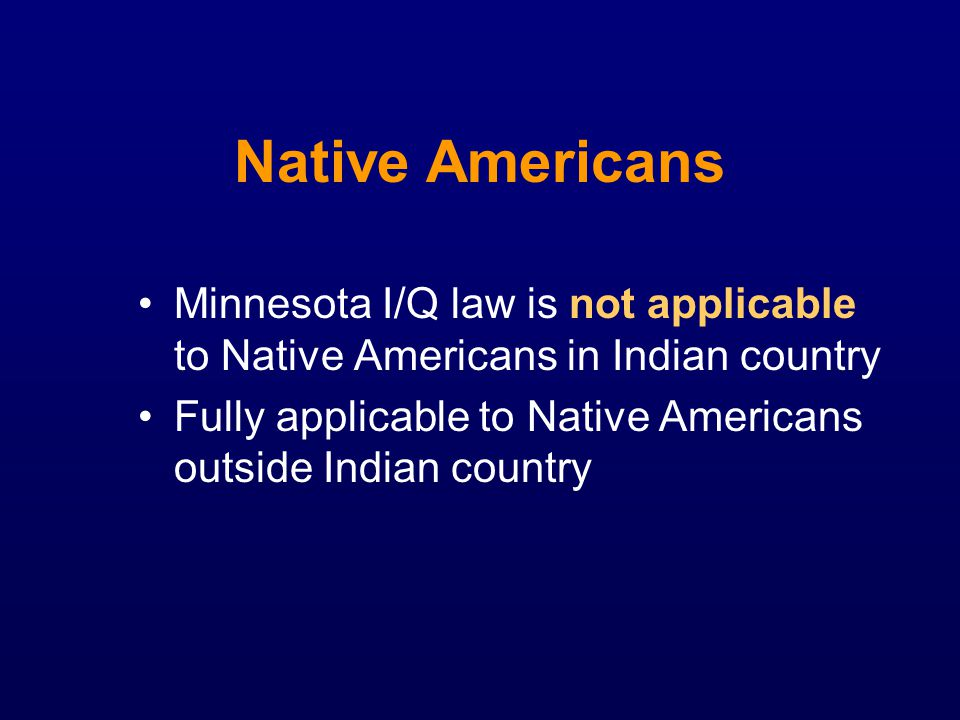 Native Americans Minnesota I/Q law is not applicable to Native Americans in Indian country.