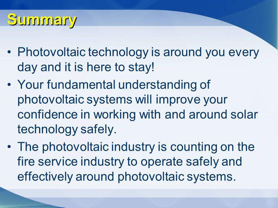 Summary Photovoltaic technology is around you every day and it is here to stay!