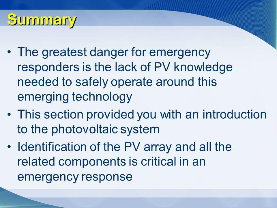 Summary The greatest danger for emergency responders is the lack of PV knowledge needed to safely operate around this emerging technology.