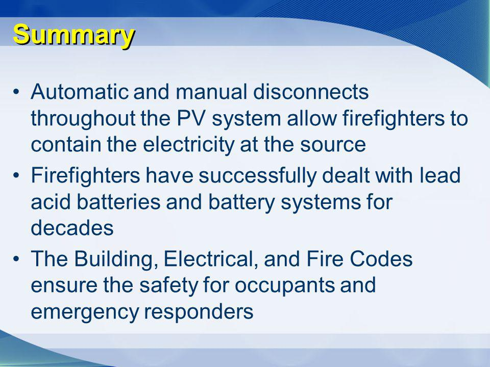 Summary Automatic and manual disconnects throughout the PV system allow firefighters to contain the electricity at the source.