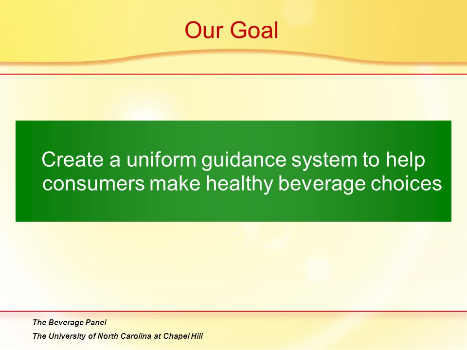 Our Goal Create a uniform guidance system to help consumers make healthy beverage choices. The Beverage Panel.