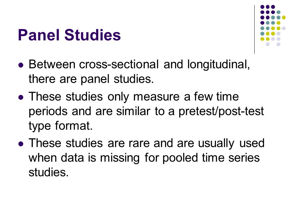Panel Studies Between cross-sectional and longitudinal, there are panel studies.