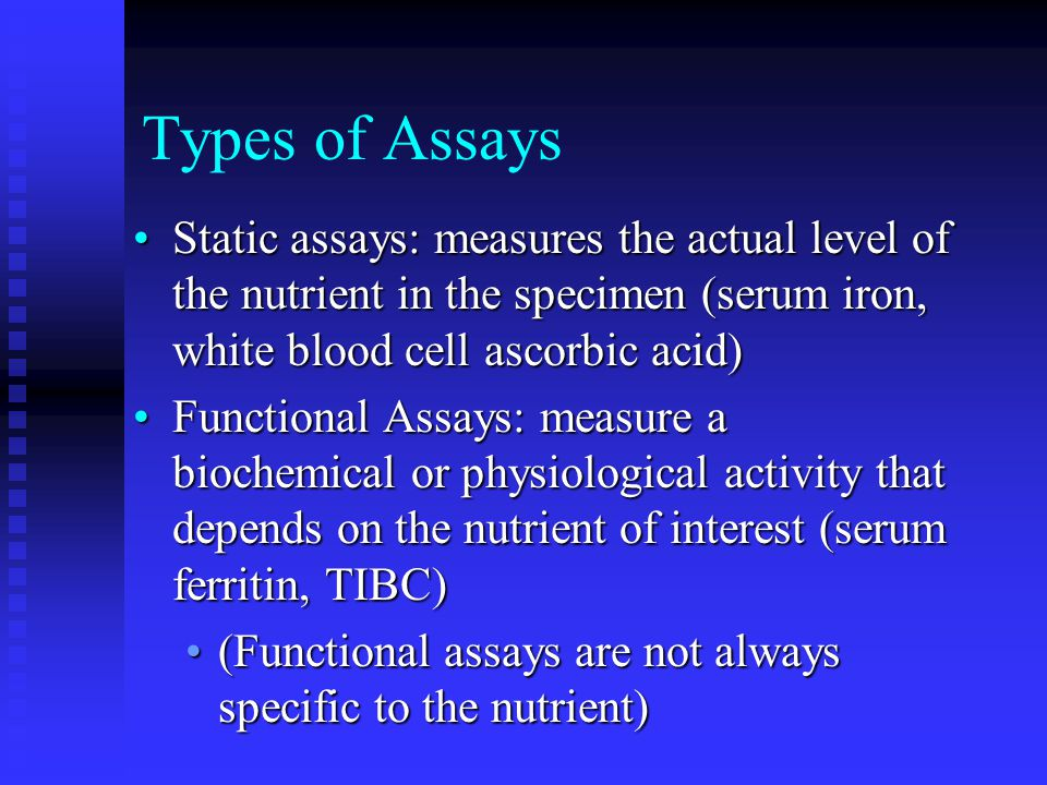 Types of Assays Static assays: measures the actual level of the nutrient in the specimen (serum iron, white blood cell ascorbic acid)