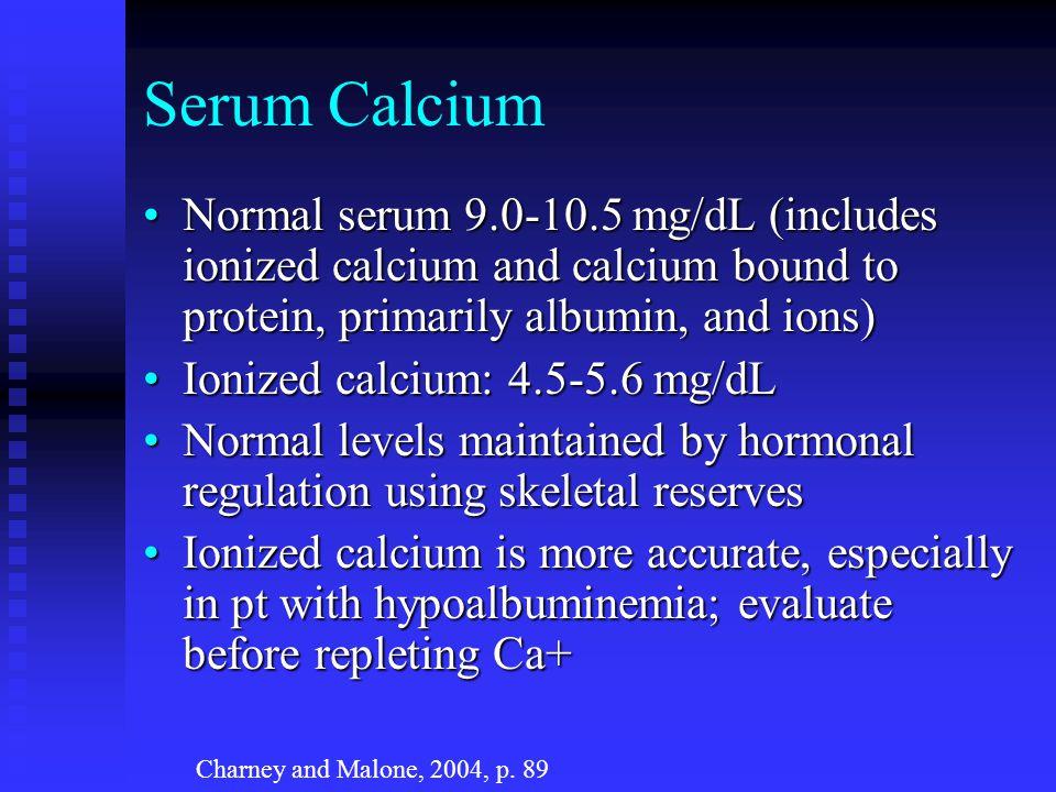 Serum Calcium Normal serum 9.0-10.5 mg/dL (includes ionized calcium and calcium bound to protein, primarily albumin, and ions)