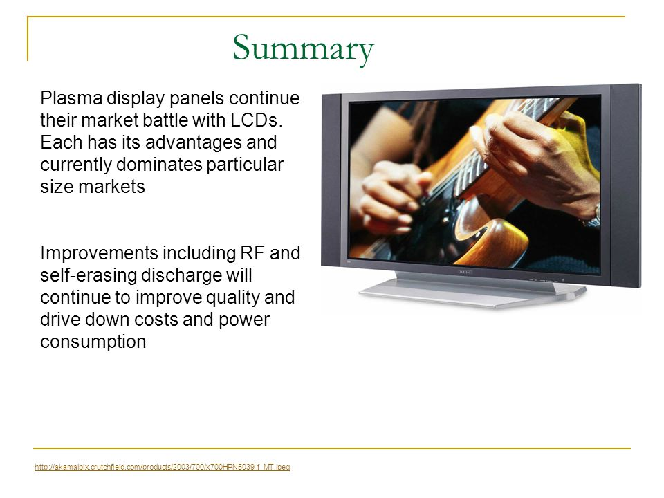 Summary Plasma display panels continue their market battle with LCDs. Each has its advantages and currently dominates particular size markets.