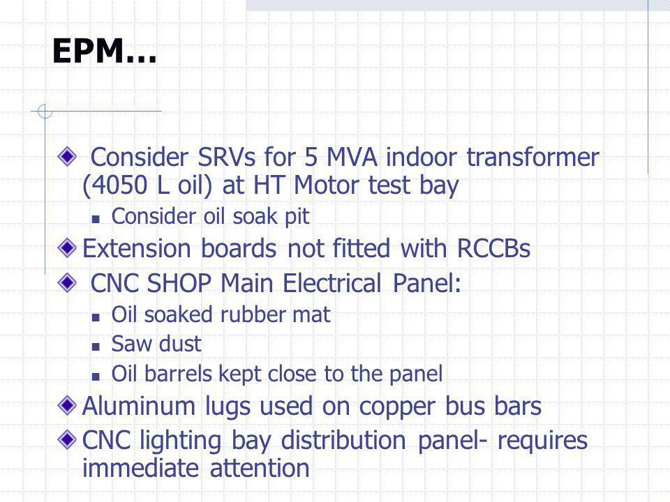 EPM… Consider SRVs for 5 MVA indoor transformer (4050 L oil) at HT Motor test bay. Consider oil soak pit.