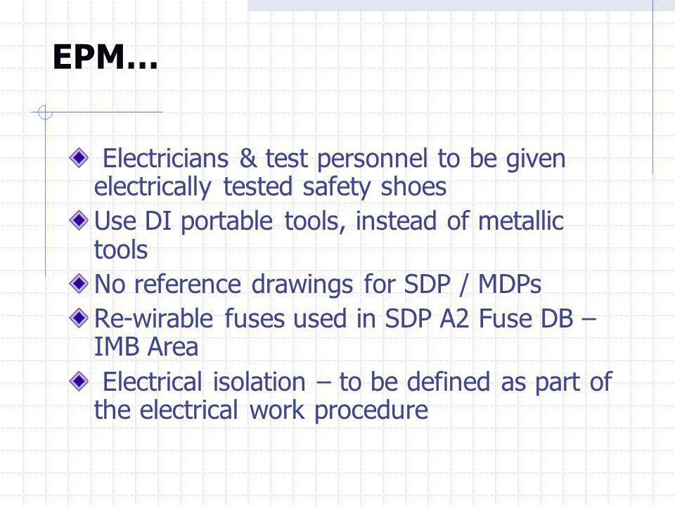 EPM… Electricians & test personnel to be given electrically tested safety shoes. Use DI portable tools, instead of metallic tools.