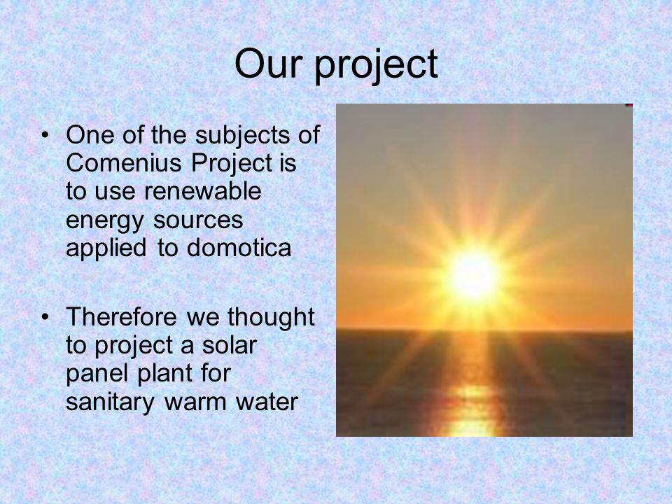 Our project One of the subjects of Comenius Project is to use renewable energy sources applied to domotica.