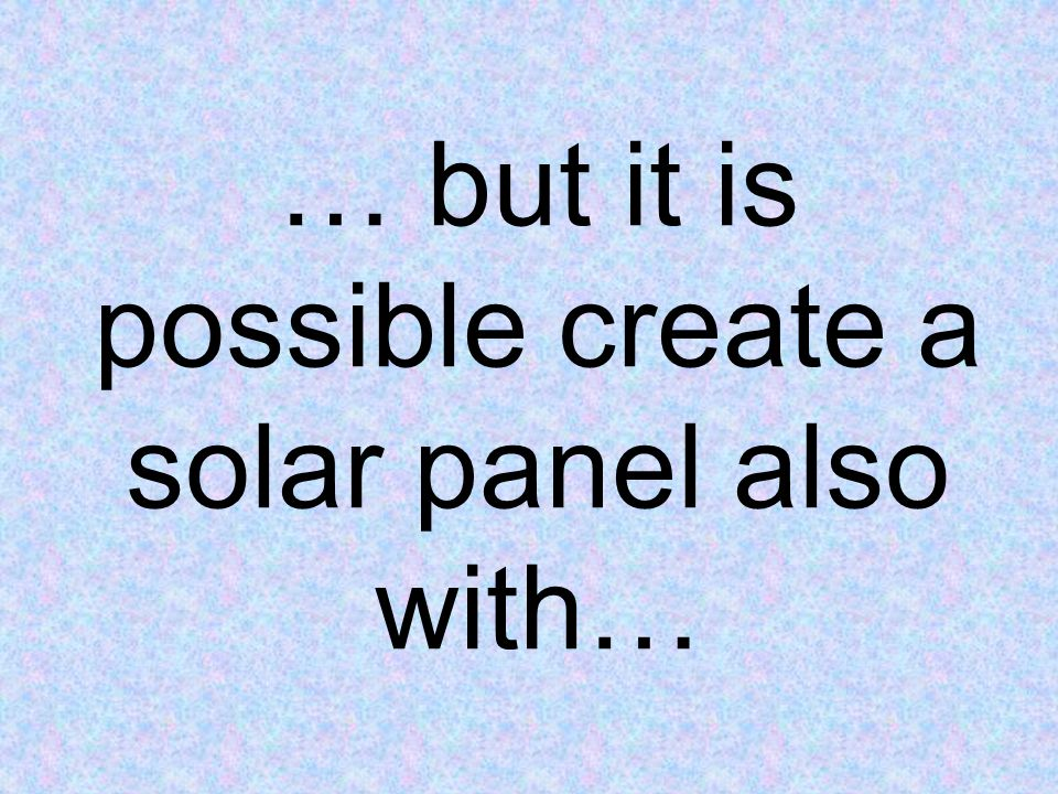 … but it is possible create a solar panel also with…