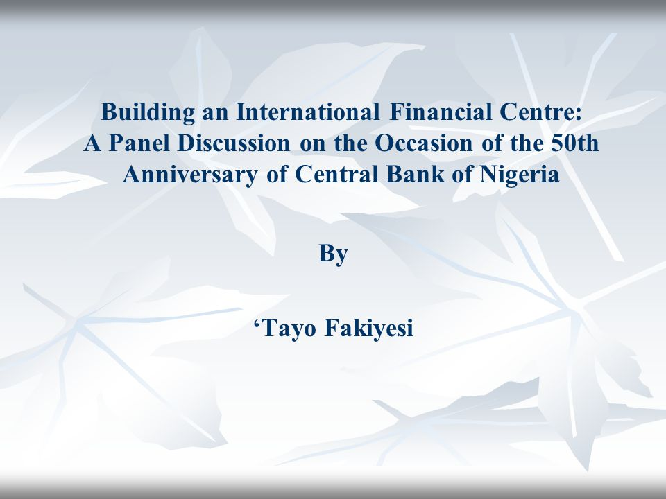 Building an International Financial Centre: A Panel Discussion on the Occasion of the 50th Anniversary of Central Bank of Nigeria