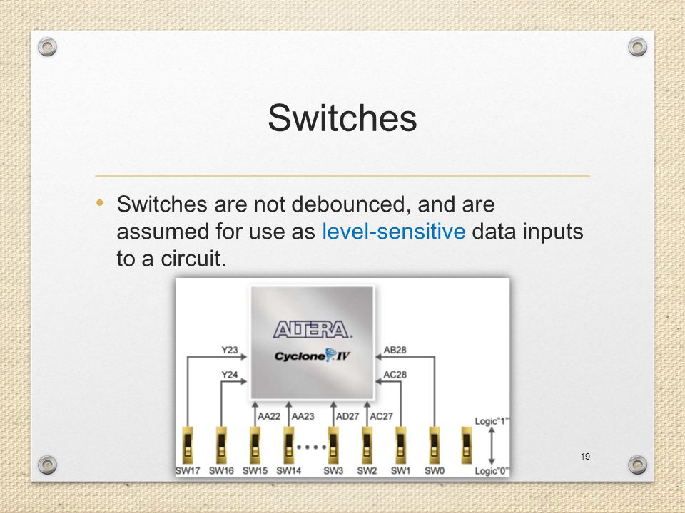 Switches Switches are not debounced, and are assumed for use as level-sensitive data inputs to a circuit.