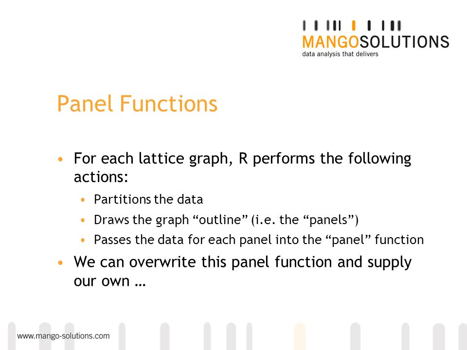Panel Functions For each lattice graph, R performs the following actions: Partitions the data. Draws the graph outline (i.e. the panels )