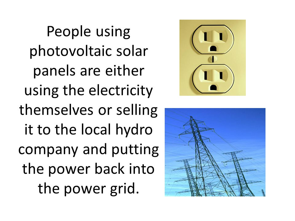 People using photovoltaic solar panels are either using the electricity themselves or selling it to the local hydro company and putting the power back into the power grid.