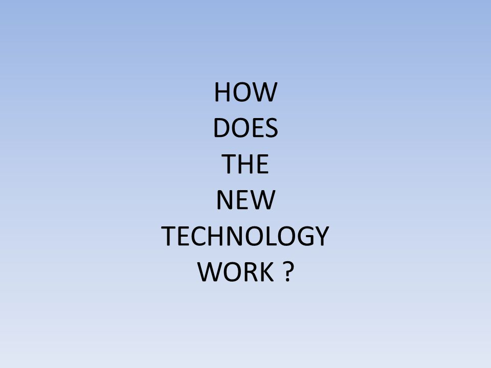 HOW DOES THE NEW TECHNOLOGY WORK