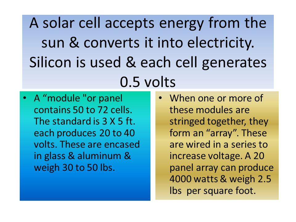 A solar cell accepts energy from the sun & converts it into electricity. Silicon is used & each cell generates 0.5 volts