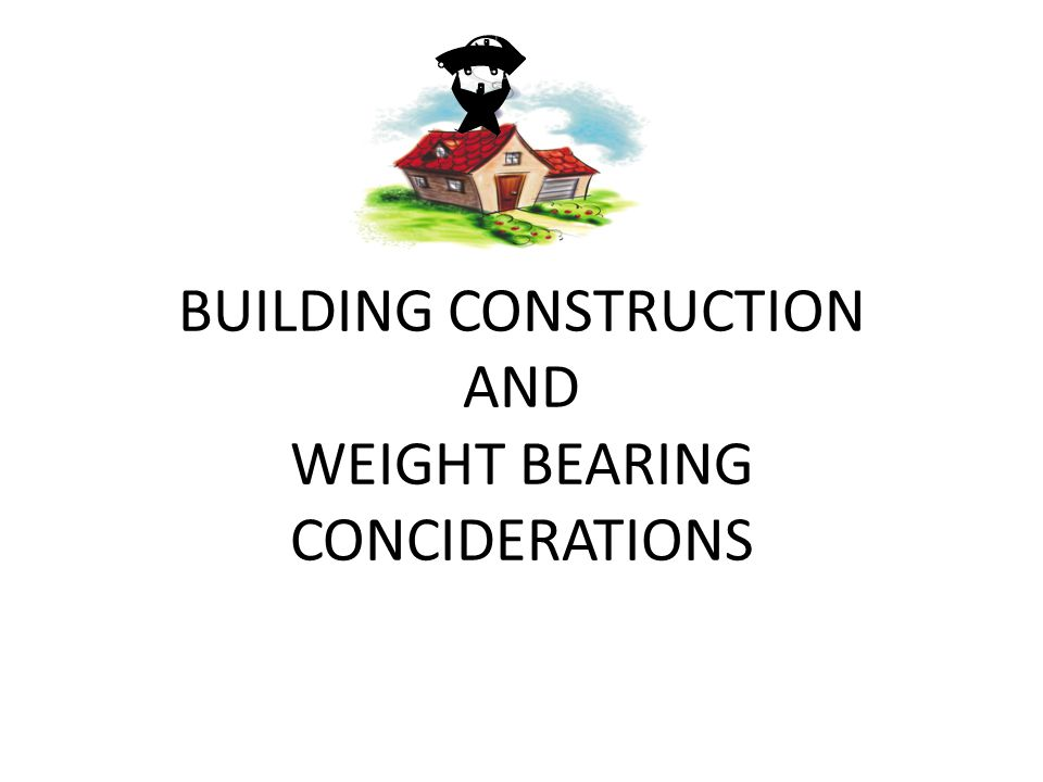 BUILDING CONSTRUCTION AND WEIGHT BEARING CONCIDERATIONS
