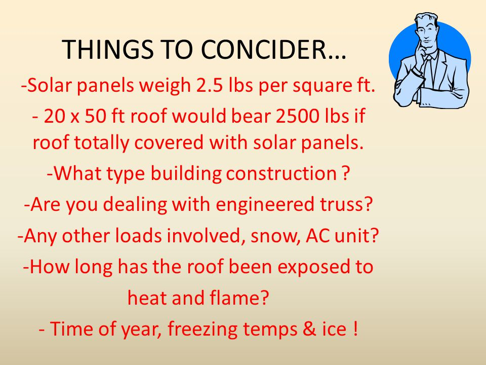 THINGS TO CONCIDER… Solar panels weigh 2.5 lbs per square ft.