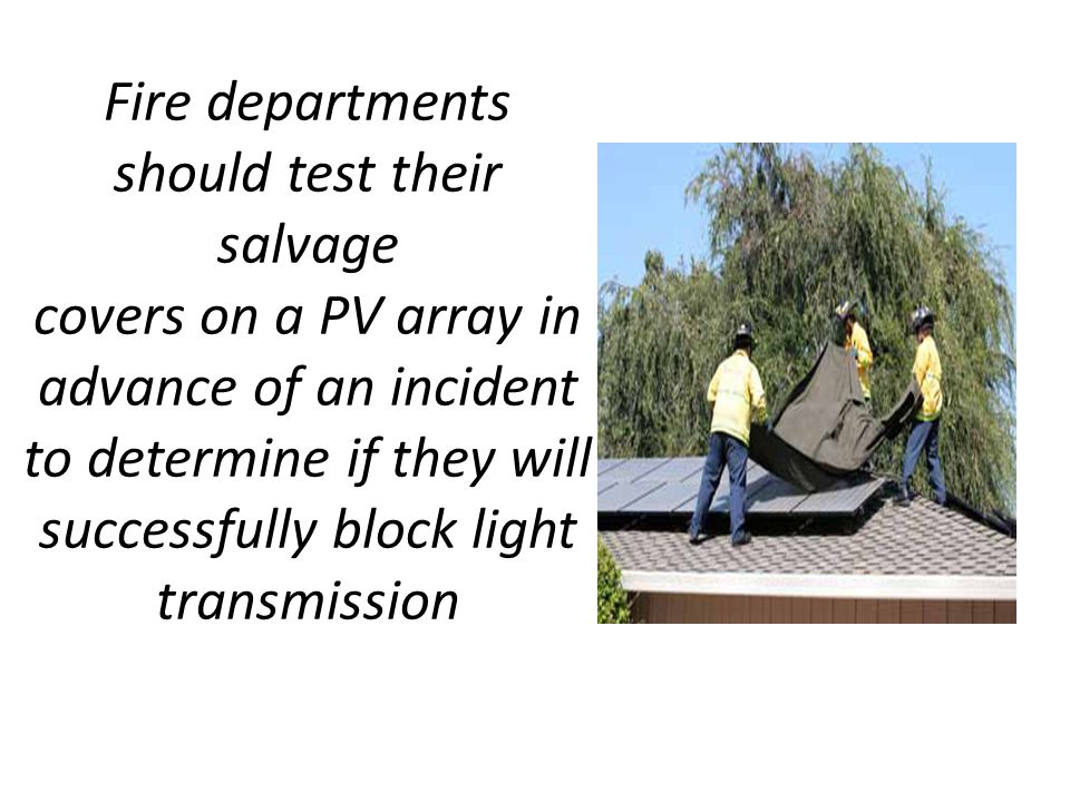 Fire departments should test their salvage covers on a PV array in advance of an incident to determine if they will successfully block light transmission