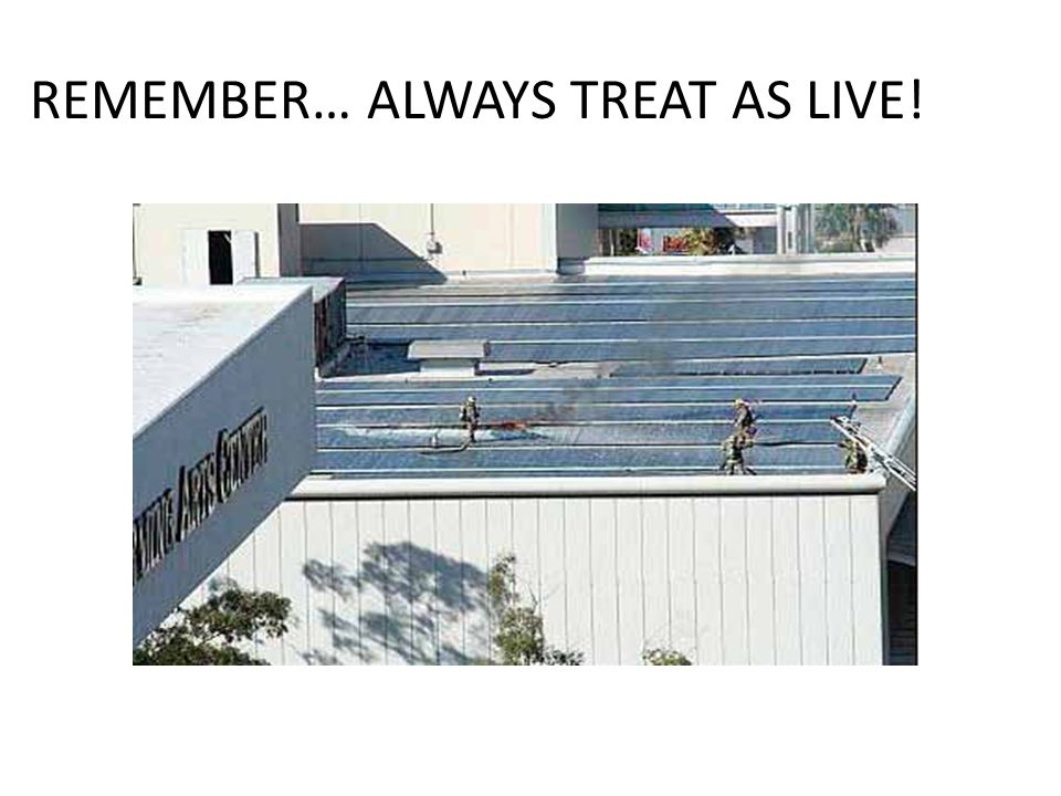 REMEMBER… ALWAYS TREAT AS LIVE!