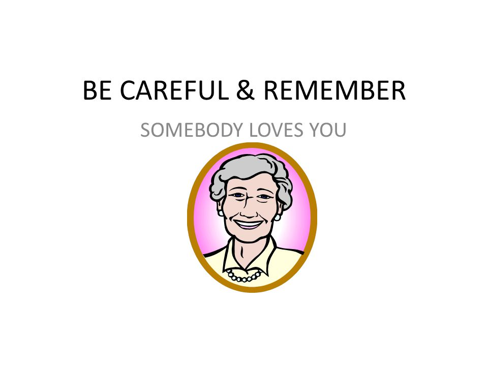 BE CAREFUL & REMEMBER SOMEBODY LOVES YOU