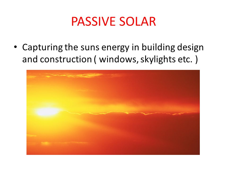 PASSIVE SOLAR Capturing the suns energy in building design and construction ( windows, skylights etc.
