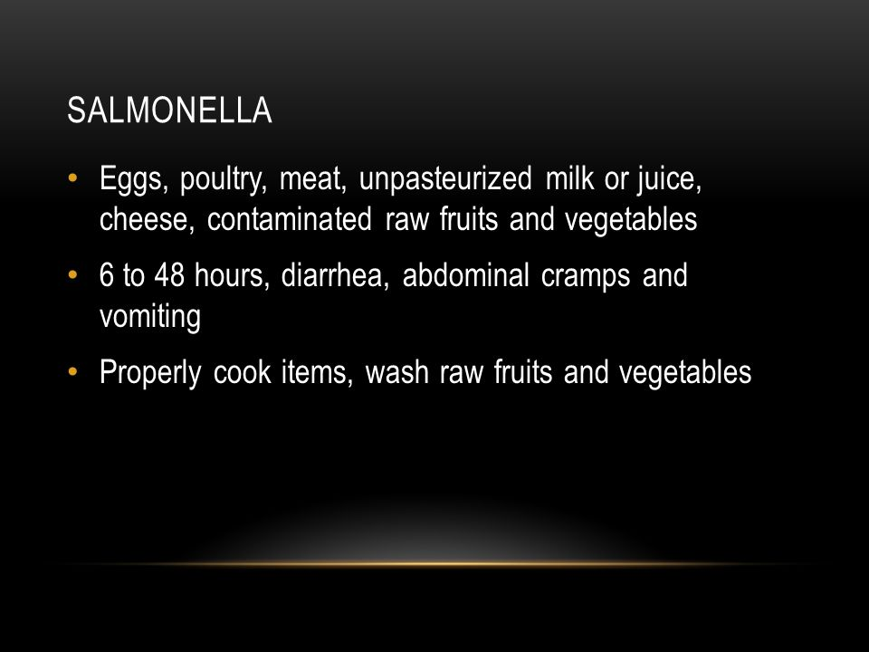 Salmonella Eggs, poultry, meat, unpasteurized milk or juice, cheese, contaminated raw fruits and vegetables.