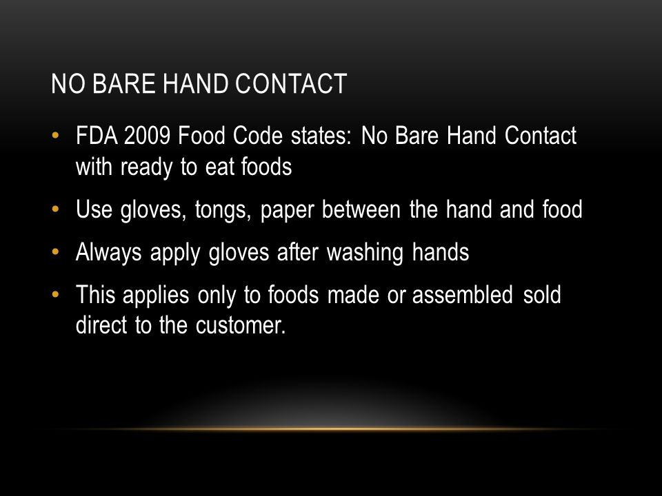 No bare hand contact FDA 2009 Food Code states: No Bare Hand Contact with ready to eat foods. Use gloves, tongs, paper between the hand and food.