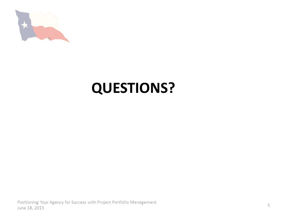 Questions Positioning Your Agency for Success with Project Portfolio Management June 18, 2013