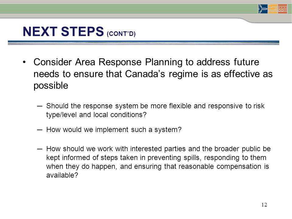 NEXT STEPS (cont'd) Consider Area Response Planning to address future needs to ensure that Canada's regime is as effective as possible.