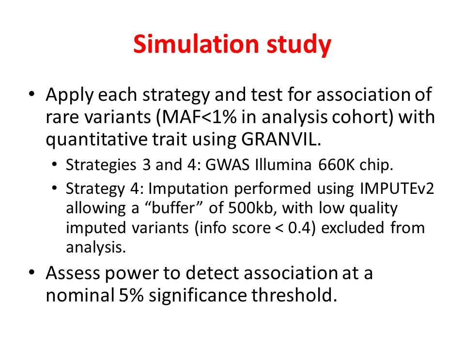 Simulation study Apply each strategy and test for association of rare variants (MAF<1% in analysis cohort) with quantitative trait using GRANVIL.