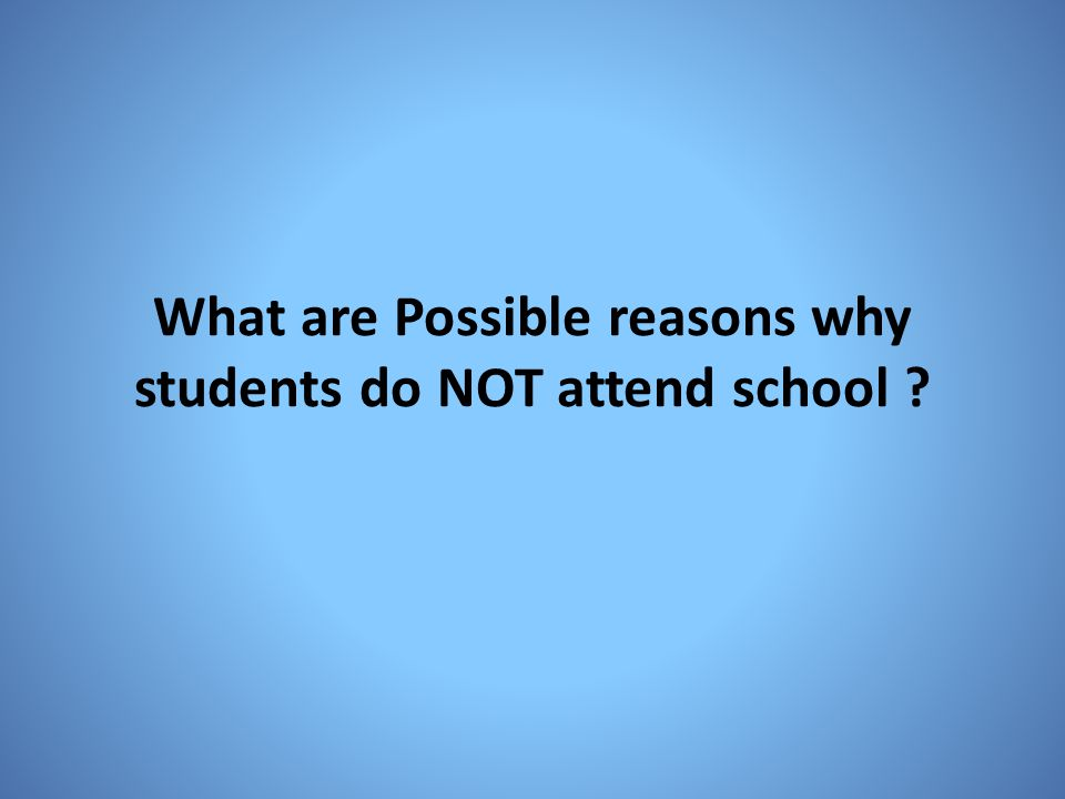 What are Possible reasons why students do NOT attend school