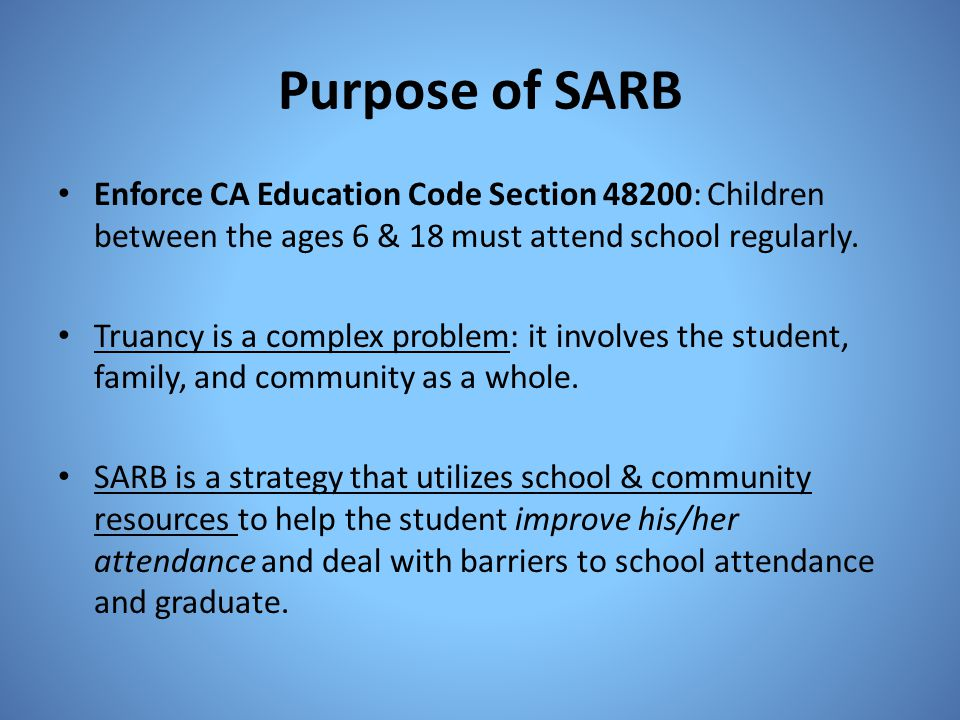 Purpose of SARB Enforce CA Education Code Section 48200: Children between the ages 6 & 18 must attend school regularly.