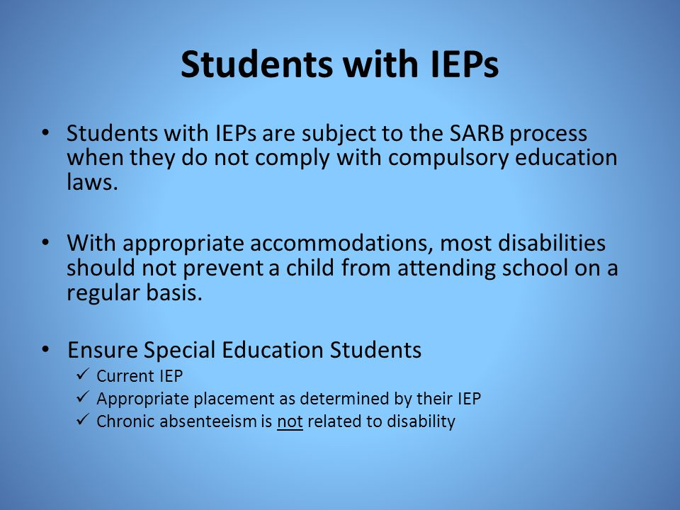 Students with IEPs Students with IEPs are subject to the SARB process when they do not comply with compulsory education laws.
