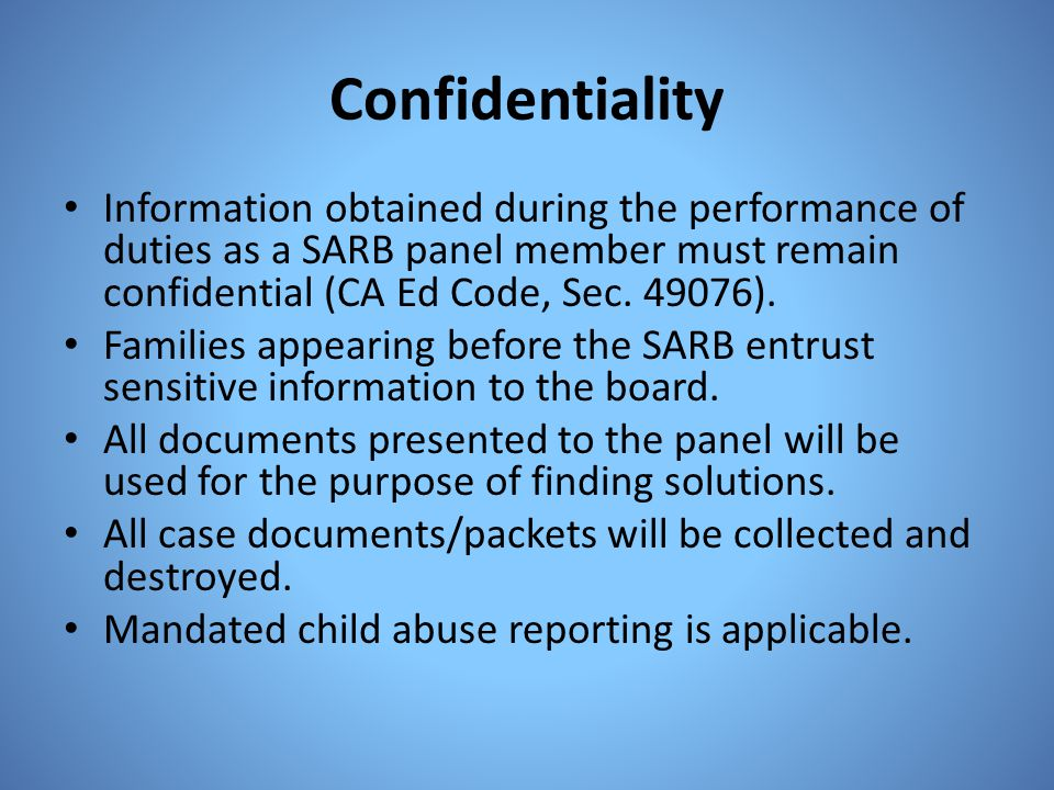Confidentiality Information obtained during the performance of duties as a SARB panel member must remain confidential (CA Ed Code, Sec. 49076).