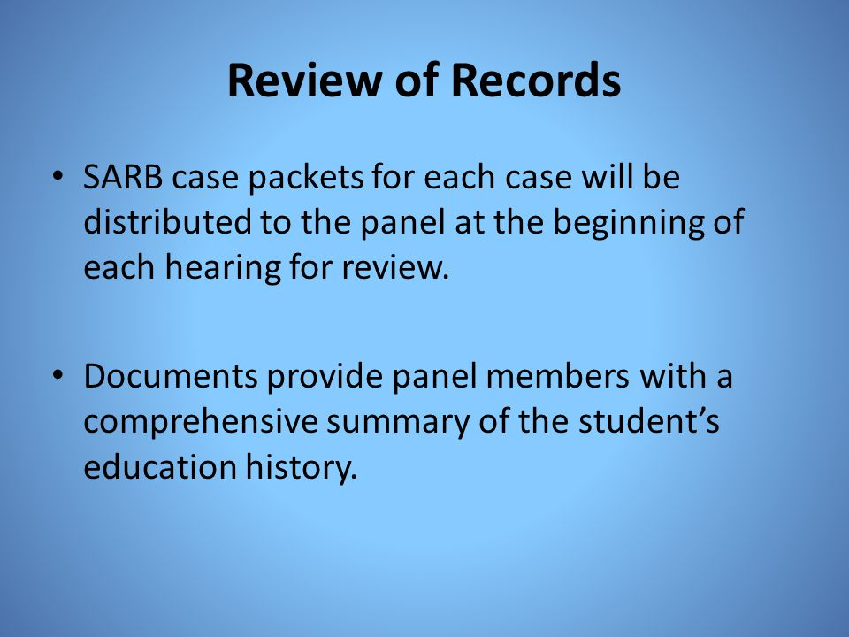 Review of Records SARB case packets for each case will be distributed to the panel at the beginning of each hearing for review.