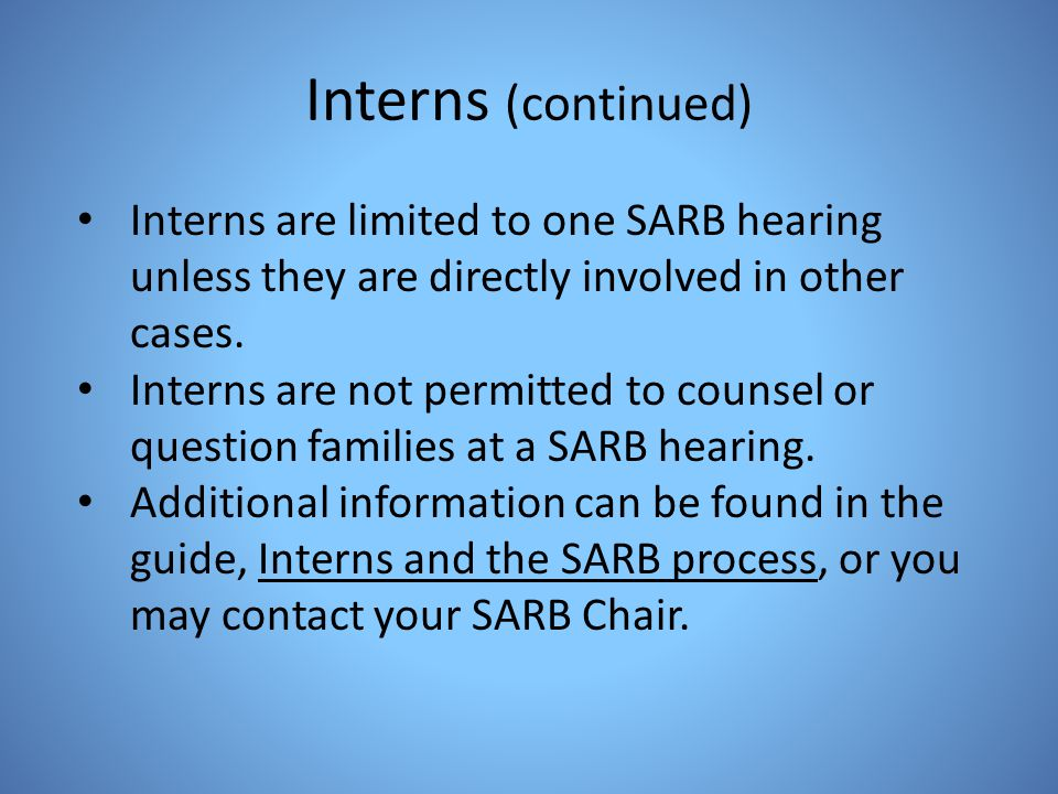 Interns (continued) Interns are limited to one SARB hearing unless they are directly involved in other cases.