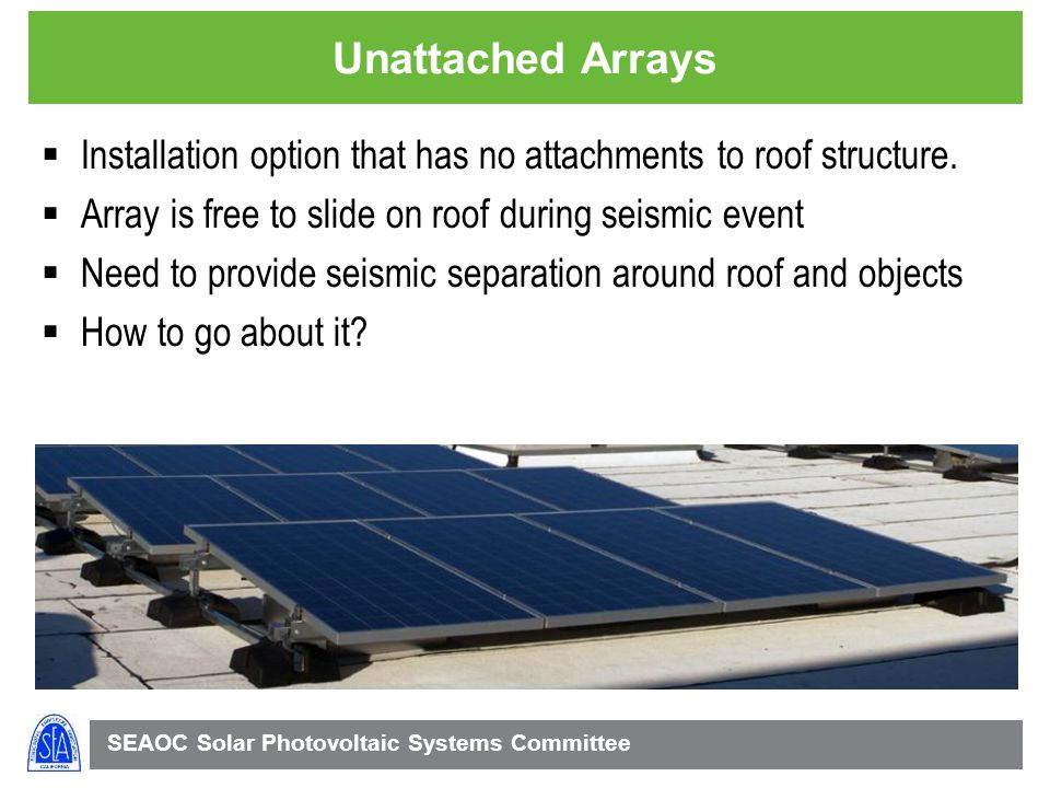 Unattached Arrays Installation option that has no attachments to roof structure. Array is free to slide on roof during seismic event.