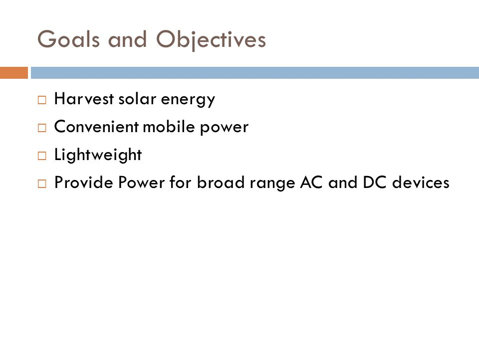 Goals and Objectives Harvest solar energy Convenient mobile power