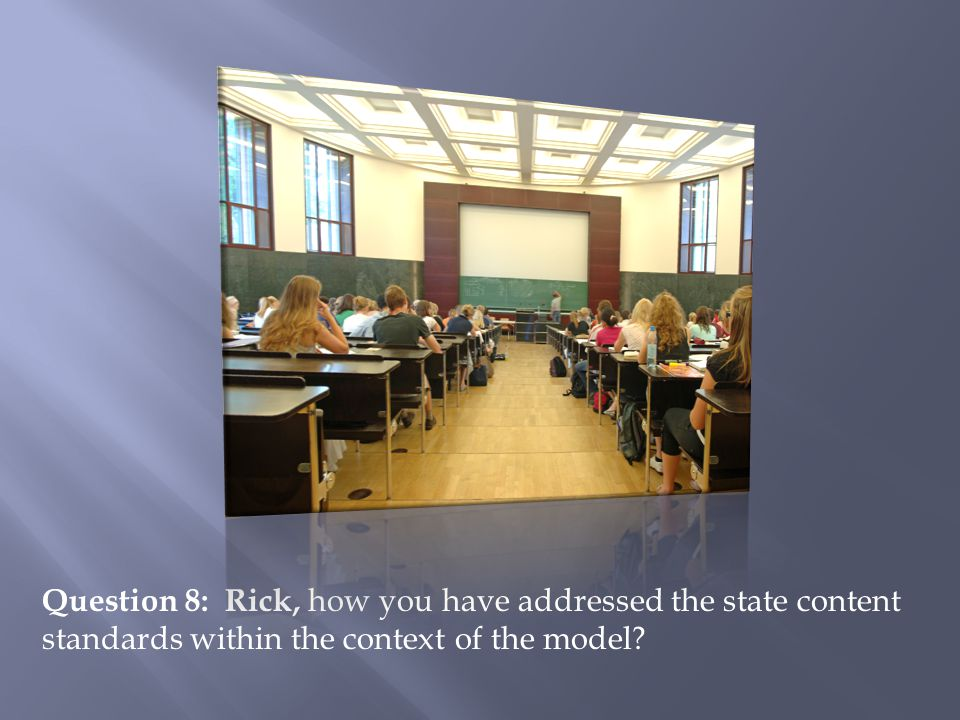 Question 8: Rick, how you have addressed the state content standards within the context of the model