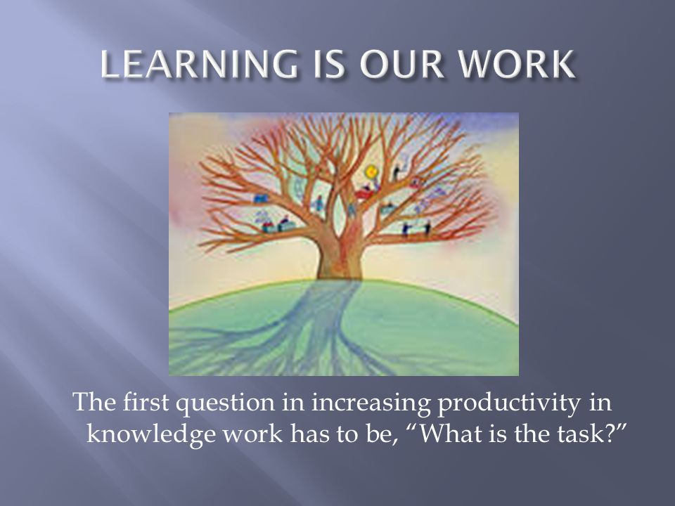 LEARNING IS OUR WORK The first question in increasing productivity in knowledge work has to be, What is the task