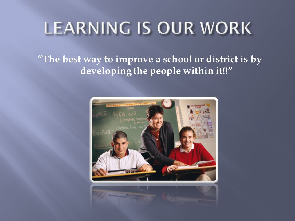 LEARNING IS OUR WORK The best way to improve a school or district is by developing the people within it!!