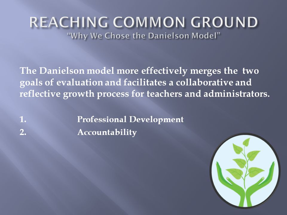 REACHING COMMON GROUND Why We Chose the Danielson Model